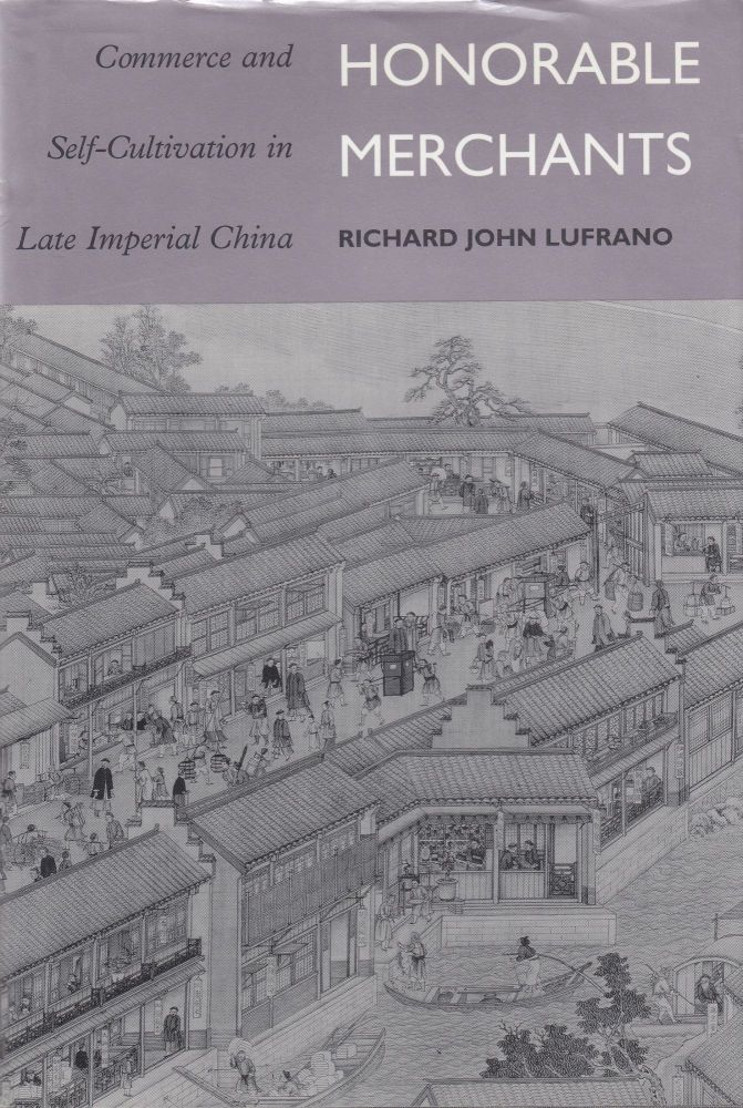 Honorable Merchants: Commerce and Self-Cultivation in Late Imperial China. Richard John Lufrano.