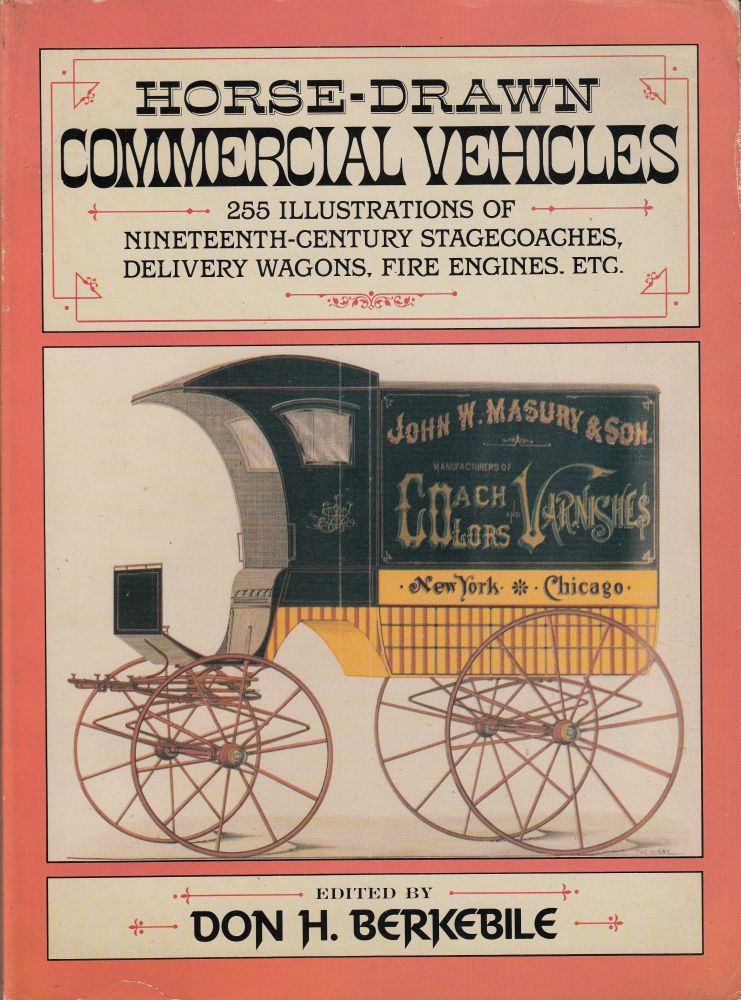 Horse-Drawn Commercial Vehicles: 255 Illustrations of Nineteenth-Century Stagecoaches, Delivery Wagons, Fire Engines, etc. Don H. Berkebile.
