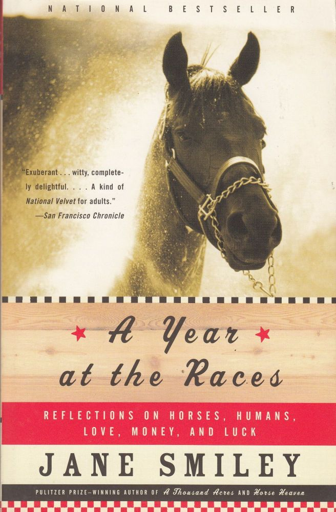 A Year at the Races: Reflections on Horses, Humans, Love, Money, and Luck. Jane Smiley.