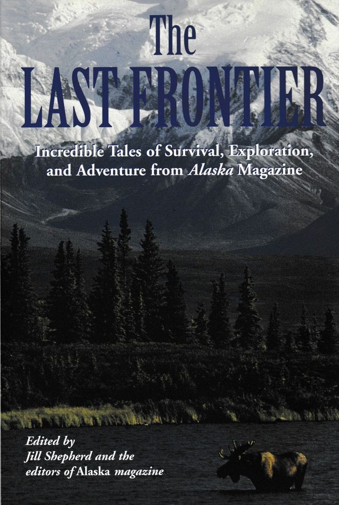 The Last Frontier: Incredible Tales of Survival, Exploration and Adventure from Alaska Magazine. Jill Shepherd.