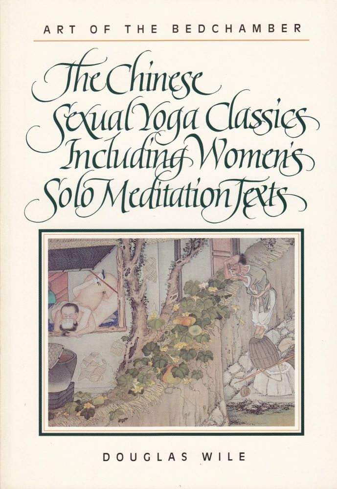 Art of the Bedchamber: The Chinese Sexual Yoga Classics Including Women's Solo Meditation Texts. Douglas Wile.