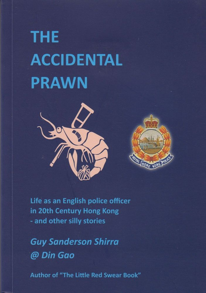 The Accidental Prawn: Life as an English police officer in 20th Century Hong Kong and other silly stories. Guy Sanderson Shirra.
