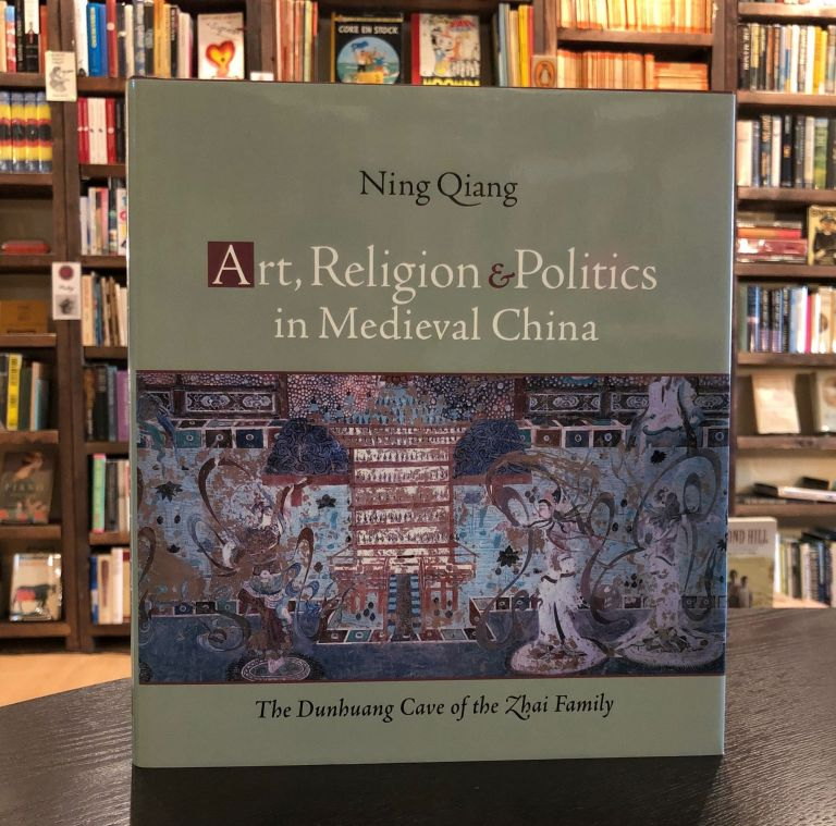 Art, Religion & Politics in Medieval China: The Dunhuang Cave of the Zhai Family. Ning Qiang.