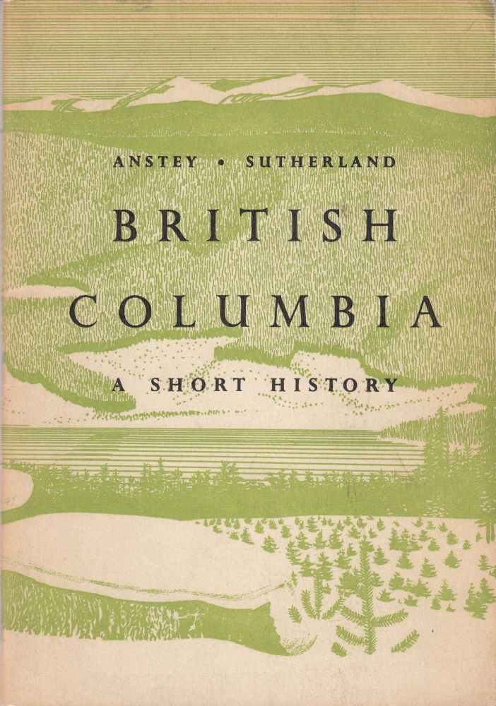 British Colombia: A Short History. Neil Sutherland Arthur Anstey.
