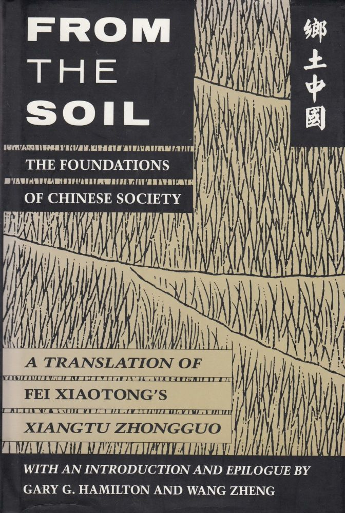 From the Soil: The Foundations of Chinese Society (A Translation of Fei Xiaotong's Xiangtu Zhongguo). Fei Xiaotong.