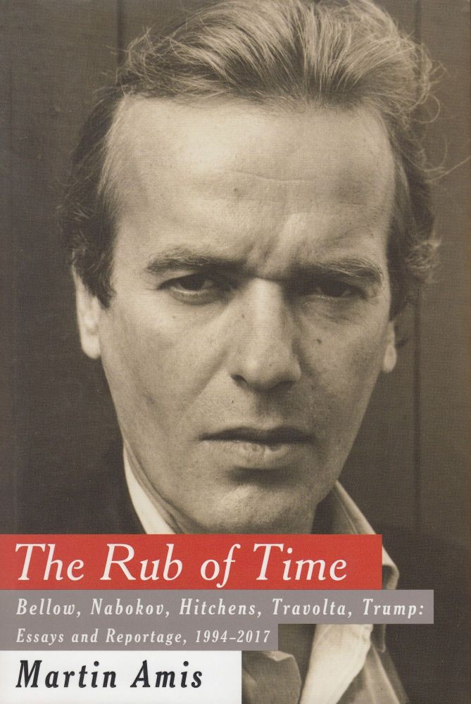 The Rub of Time: Bellow, Nabokov, Hitchens, Travolta, Trump - Essays and Reportage, 1994 - 2017. Martin Amis.
