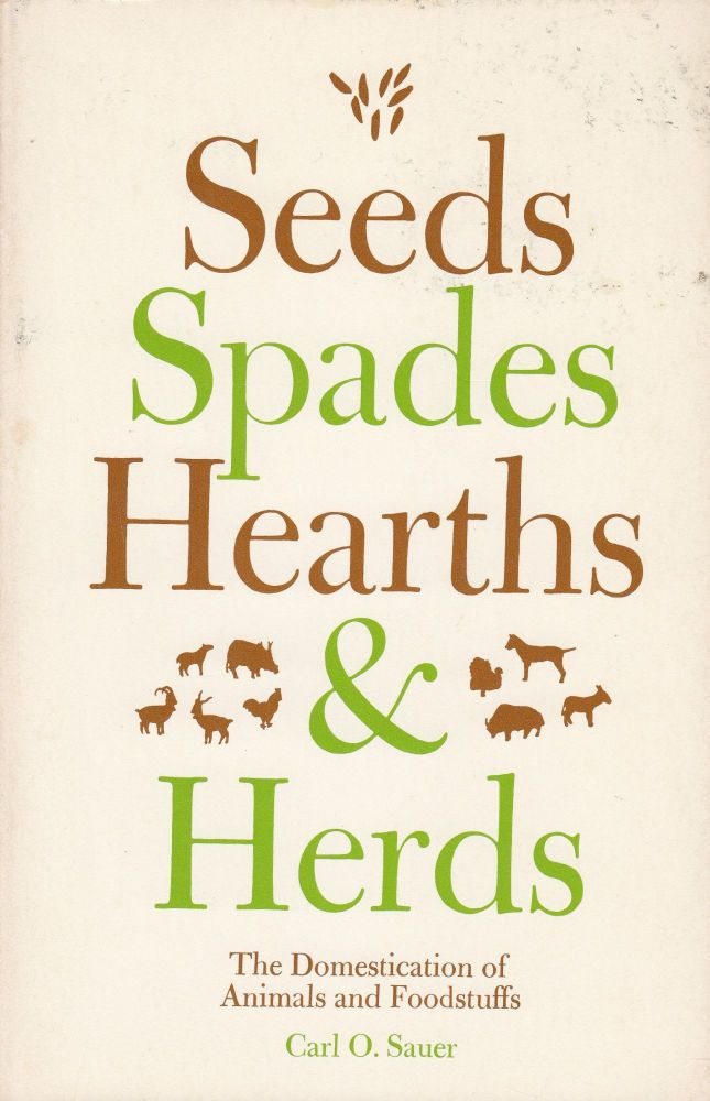Seeds, Spades, Hearths and Herds: The Domestication of Animals and Foodstuffs. Carl O. Sauer.