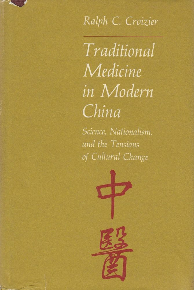 Traditional Medicine in Modern China: Science, Nationalism, and the Tensions of Cultural Change. Ralph C. Croizier.