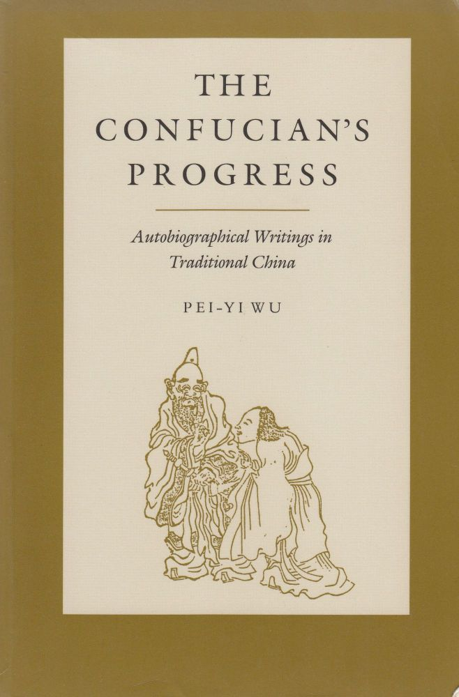 The Confucian's Progress: Autobiographical Writings in Traditional China. Pei-Yi Wu.