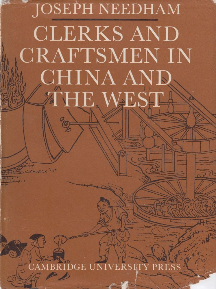 Clerks and Craftsmen in China and the West: Lectures and Addresses on the History of Science and Technology. Joseph Needham.