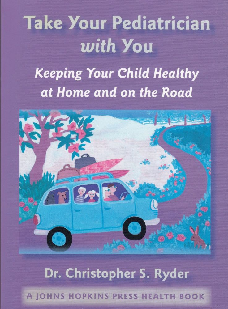 Take a Pediatrician with You: Keeping Your Child Healthy at Home and on the Road (A Johns Hopkins Press Health Book). Christopher S. Ryder.