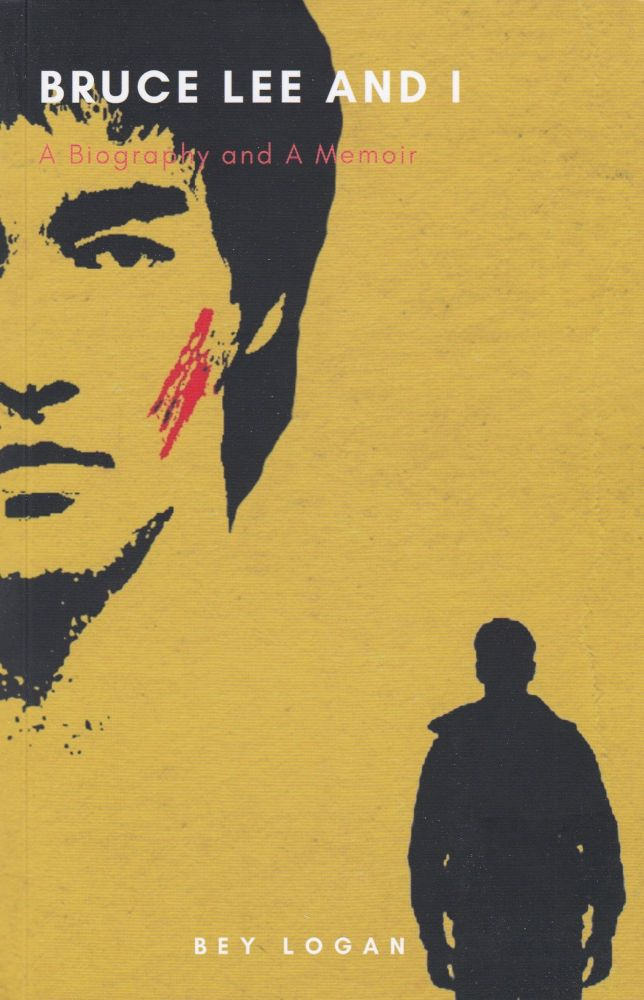 Bruce Lee and I: A Biography and A Memoir. Bey Logan.