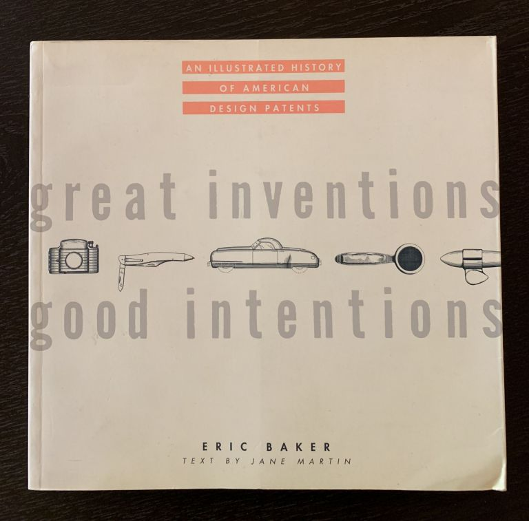 Great Inventions - Good Intentions: An Illustrated History of American Design Patents. Jane Martin Eric Baker.