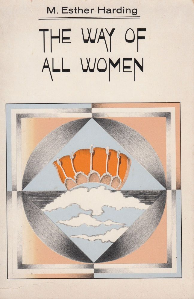 The Way of All Women: a psychological interpretation with an introduction by C.G. Jung. M. Esther Harding.