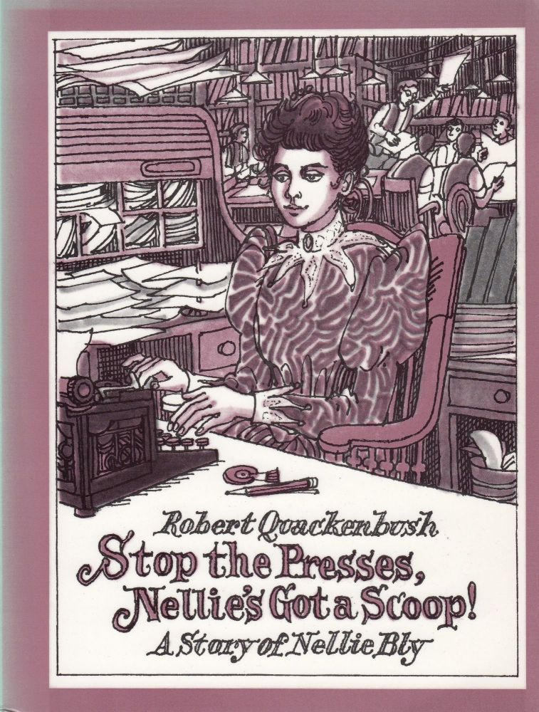 Stop the Presses, Nellie's Got a Scoop! A story of Nellie Bly. Robert Quackenbusch.