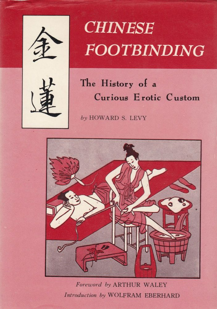 Chinese Footbinding: The History of a Curious Erotic Custom. Howard S. Levy.