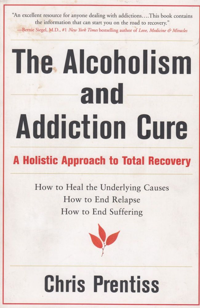 The Alcoholism and Addiction Cure: A Holistic Approach to Total Recovery. Chris Prentiss.