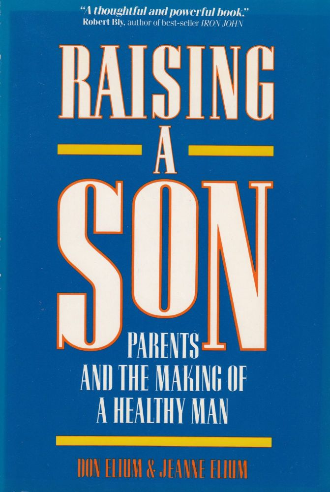 Raising a Son: Parents and the Making of a Healthy Man. Jeanne Elium Don Elium.