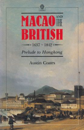 Macao and the British 1637 - 1842: Prelude to Hong Kong. Austen Coates