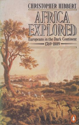 Africa Explored: Europeans in the Dark Continent 1769-1889. Christopher Hibbert