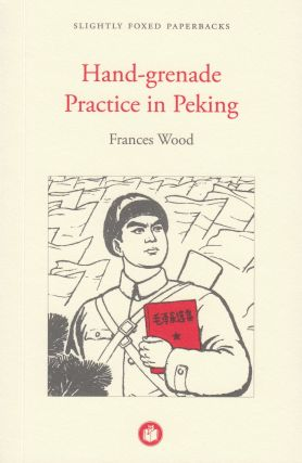 Hand-grenade Practice in Peking: My Part in the Cultural Revolution. Frances Wood