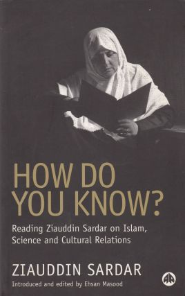 How Do You Know?: Reading Ziauddin Sardar on Islam, Science and Cultural Relations. Ehsan Masood...