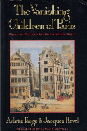 The Vanishing Children of Paris: Rumor and Politics Before the French Revolution. Jacques Revel...