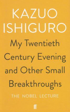 My Twentieth Century Evening and Other Small Breakthroughs: The Nobel Lecture. Kazuo Ishiguro