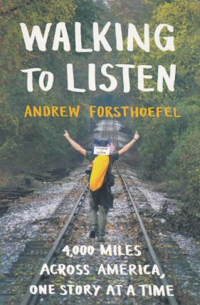Walking To Listen: 4,000 Miles Across America, One Story at a Time. Andrew Forsthoefel