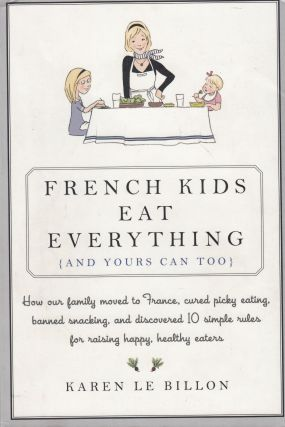 French Kids Eat Everything (And Yours Can, Too): How Our Family Moved to France, Cured Picky...
