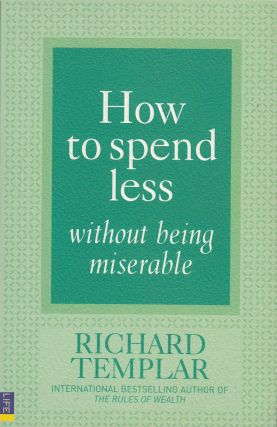 How to Spend Less Without Being Miserable. Richard Templar