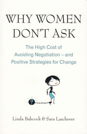 Why Women Don't Ask: The HIgh Cost of Avoiding Negotiation - and Positive Strategies for Change....