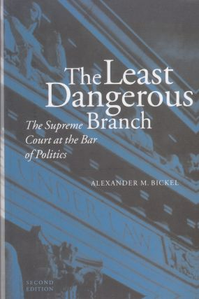 The Least Dangerous Branch: The Supreme Court at the Bar of Politics. Alexander M. Bickel