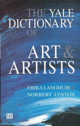The Yale Dictionary of Arts and Artists. Norbert Lynton Erika Langmur