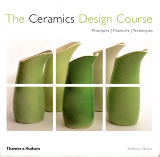The Ceramics Design Course: Principles, Practices, Techniques. Anthony Quinn