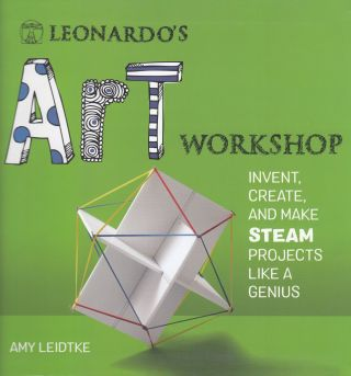 Leonardo's Art Workshop: Invent, Create, and Make STEAM Projects Like a Genius. Amy Leidtke