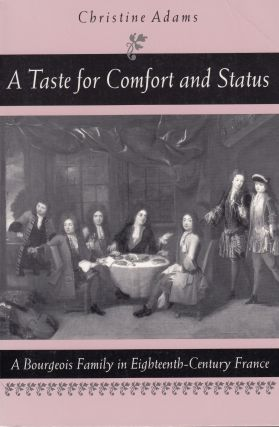 A Taste for Comfort and Status: A Bourgeois Family in Eighteenth-Century France. Christine Adams