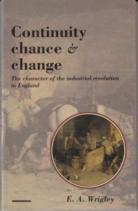Continuity, Chance and Change: The character of the Industrial Revolution in England. E A. Wrigley