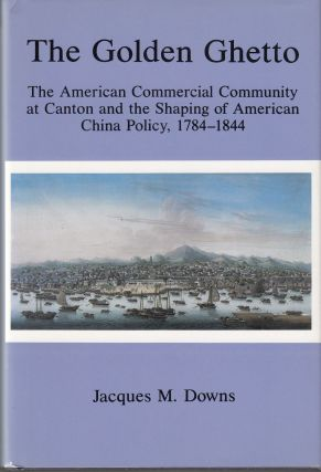 The Golden Ghetto: The American Commercial Community at Canton and the Shaping of American China...