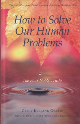 How to Solve Our Human Problems: The Four Noble Truths. Geshe Kelsang Gyatso