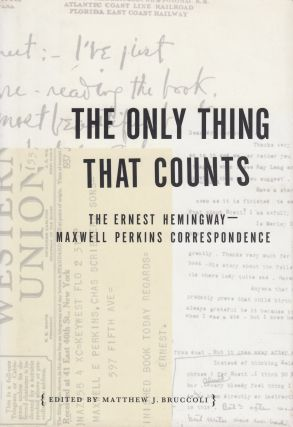The Only Thing That Counts: The Ernest Hemingway--Maxwell Perkins Correspondence. Matthew J....