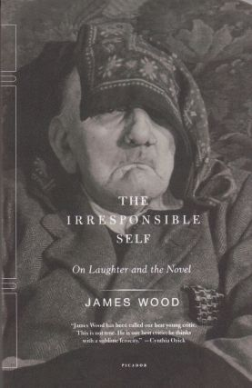 The Irresponsible Self: On Laughter and the Novel. James Wood