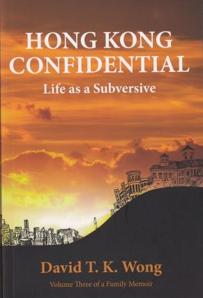 Hong Kong Confidential: LIfe as a Subversive. David T. K. Wong