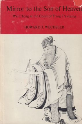 Mirror to the Son of Heaven: Wei Cheng at the Court of T'an T'ai-tsung. Howard J. Wechsler
