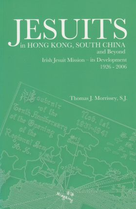 Jesuits in Hong Kong, South China and Beyond: Irish Jesuit Mission - its Development 1926-2006....