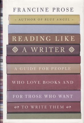 Reading Like A Writer: A Guide for People Who Love Books and for Those Who Want to Write Them....