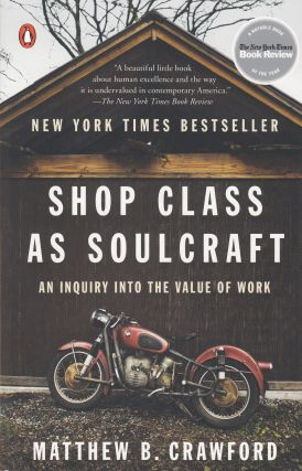 Shop Class as Soulcraft: An Inquiry Into the Value of Work. Matthew B. Crawford