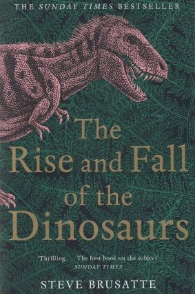 The Rise and Fall of the Dinosaurs. Steve Brusatte
