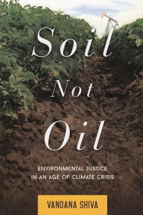 Soil Not Oil: Environmental Justice in an Age of Climate Crisis. Vandana Shiva