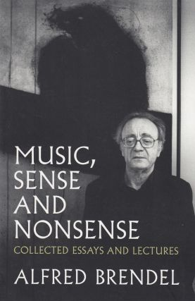 Music, Sense and Nonsense: Collected Essays and Lectures. Alfred Brendel